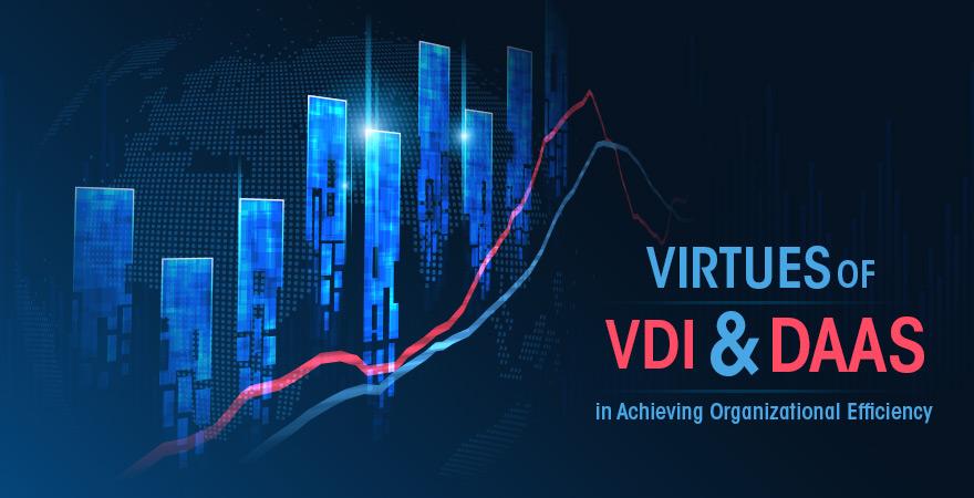 Virtues of VDI and DaaS in Achieving Organizational Efficiency